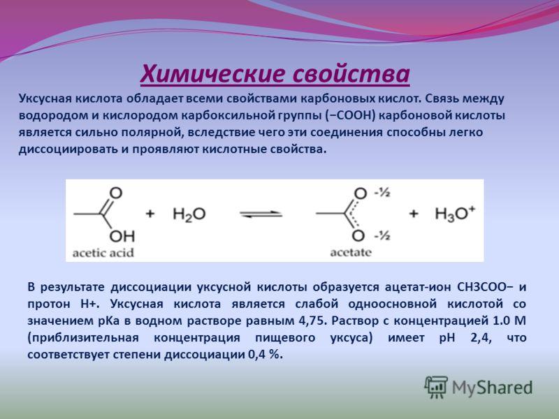 Химические свойства Уксусная кислота обладает всеми свойствами карбоновых кислот. Связь между водородом и кислородом карбоксильной группы (COOH) карбоновой кислоты является сильно полярной, вследствие чего эти соединения способны легко диссоциировать