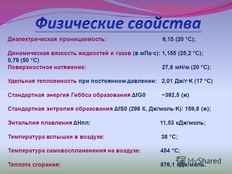 Диэлектрическая проницаемость: 6,15 (20 °C); Динамическая вязкость жидкостей и газов (в мПа·с): 1,155 (25,2 °C); 0,79 (50 °C) Поверхностное натяжение: 27,8 мН/м (20 °C); Удельная теплоемкость при постоянном давлении: 2,01 Дж/г·K (17 °C) Стандартная э