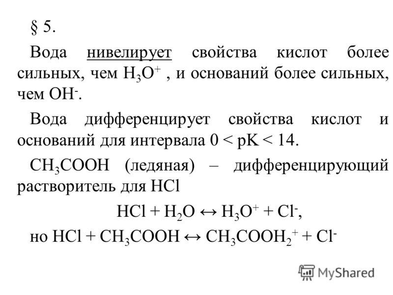 § 5. Вода нивелирует свойства кислот более сильных, чем H 3 O +, и оснований более сильных, чем ОН -. Вода дифференцирует свойства кислот и оснований для интервала 0 < pK < 14. CH 3 COOH (ледяная) – дифференцирующий растворитель для HCl HCl + H 2 O H
