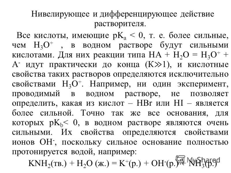 Нивелирующее и дифференцирующее действие растворителя. Все кислоты, имеющие pK a < 0, т. е. более сильные, чем H 3 O +, в водном растворе будут сильными кислотами. Для них реакции типа НА + Н 2 О = H 3 O + + А - идут практически до конца (К 1), и кис