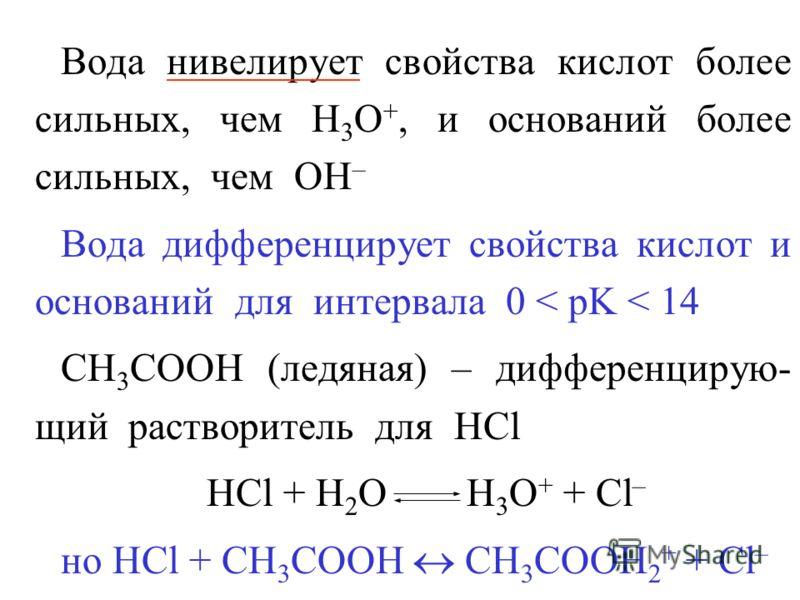 Вода нивелирует свойства кислот более сильных, чем H 3 O +, и оснований более сильных, чем OH – Вода дифференцирует свойства кислот и оснований для интервала 0 < pK < 14 CH 3 COOH (ледяная) – дифференцирую- щий растворитель для HCl HCl + H 2 O H 3 O