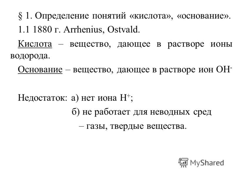 § 1. Определение понятий «кислота», «основание». 1.1 1880 г. Arrhenius, Ostvald. Кислота – вещество, дающее в растворе ионы водорода. Основание – вещество, дающее в растворе ион ОН - Недостаток: а) нет иона Н + ; б) не работает для неводных сред – га