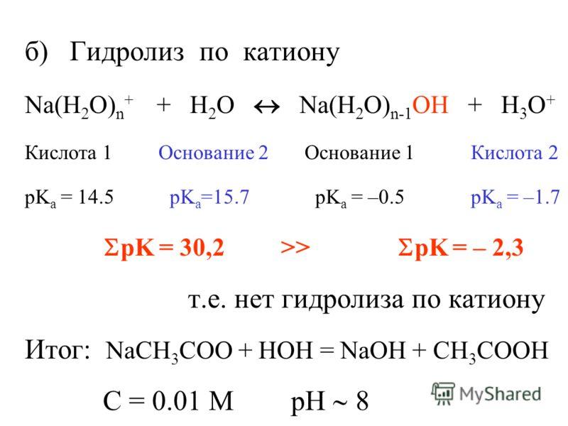 б) Гидролиз по катиону Na(H 2 O) n + + H 2 O Na(H 2 O) n-1 OH + H 3 O + Кислота 1 Основание 2 Основание 1 Кислота 2 pK a = 14.5 pK a =15.7 pK a = –0.5 pK a = –1.7 pK = 30,2 >> pK = – 2,3 т.е. нет гидролиза по катиону Итог: NaCH 3 COO + HOH = NaOH + C