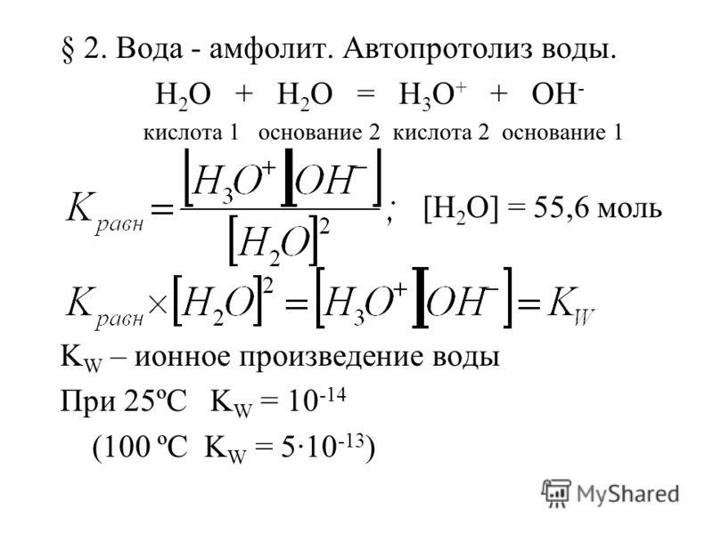 § 2. Вода - амфолит. Автопротолиз воды. H 2 O + H 2 O = H 3 O + + OH - кислота 1 основание 2 кислота 2 основание 1 [H 2 O] = 55,6 моль K W – ионное произведение воды При 25ºC K W = 10 -14 (100 ºC K W = 5·10 -13 )