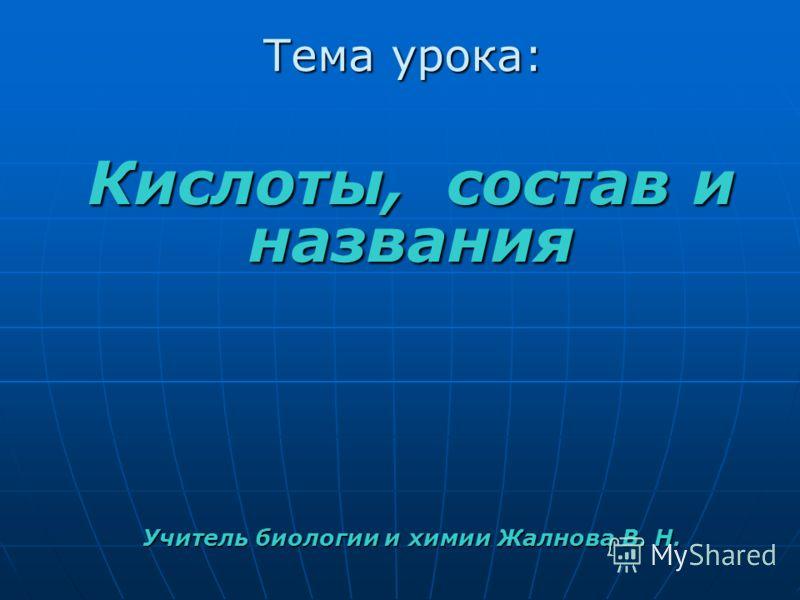 Кислоты, состав и названия Учитель биологии и химии Жалнова В. Н. Тема урока: