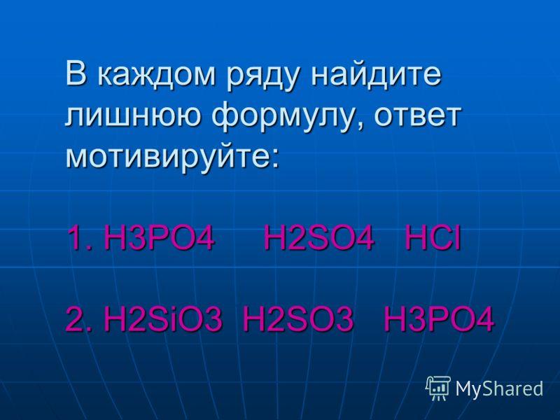 В каждом ряду найдите лишнюю формулу, ответ мотивируйте: 1. H3PO4 H2SO4 HCl 2. H2SiO3 H2SO3 H3PO4
