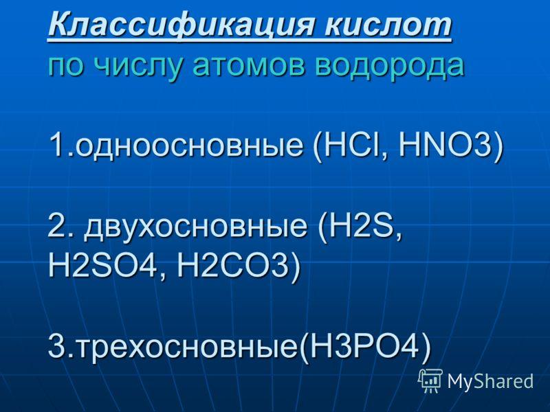 Классификация кислот по числу атомов водорода 1.одноосновные (HCl, HNO3) 2. двухосновные (H2S, H2SO4, H2CO3) 3.трехосновные(H3PO4)