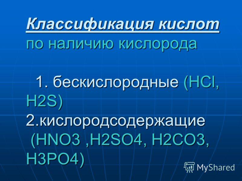 Классификация кислот по наличию кислорода 1. бескислородные (HCl, H2S) 2.кислородсодержащие (HNO3,H2SO4, H2CO3, H3PO4)