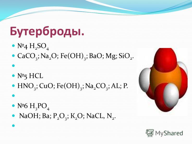Бутерброды. 4 H 2 SO 4 СаCO 3 ; Na 2 О; Fe(ОН) 3 ; ВаО; Mg; SiО 2. 5 HCL HNO 3 ; CuО; Fe(ОН) 3 ; Na 2 СО 3 ; AL; Р. 6 H 3 PO 4 NaОН; Ва; Р 2 О 3 ; К 2 О; NaCL, N 2.