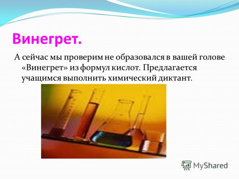 Винегрет. А сейчас мы проверим не образовался в вашей голове «Винегрет» из формул кислот. Предлагается учащимся выполнить химический диктант.