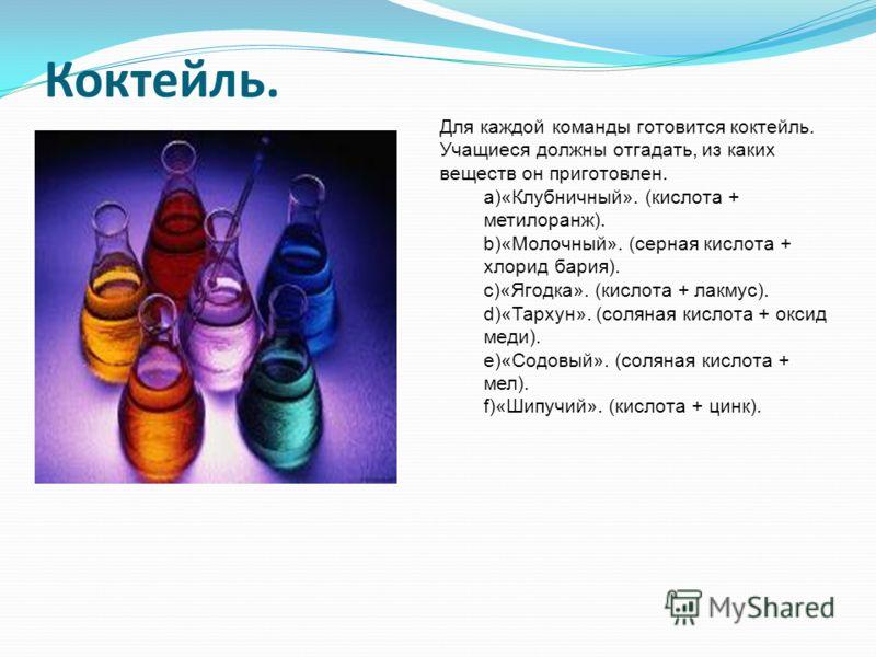Коктейль. Для каждой команды готовится коктейль. Учащиеся должны отгадать, из каких веществ он приготовлен. a)«Клубничный». (кислота + метилоранж). b)«Молочный». (серная кислота + хлорид бария). c)«Ягодка». (кислота + лакмус). d)«Тархун». (соляная ки