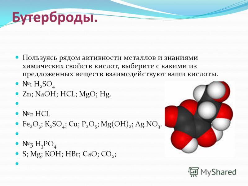 Бутерброды. Пользуясь рядом активности металлов и знаниями химических свойств кислот, выберите с какими из предложенных веществ взаимодействуют ваши кислоты. 1 H 2 SO 4 Zn; NaОН; HCL; MgО; Нg. 2 HCL Fe 2 О 3 ; К 2 SO 4 ; Cu; Р 2 О 5 ; Mg(ОН) 2 ; Аg N
