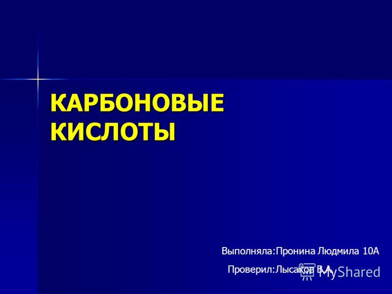 КАРБОНОВЫЕ КИСЛОТЫ Выполняла:Пронина Людмила 10А Проверил:Лысаков В.А.