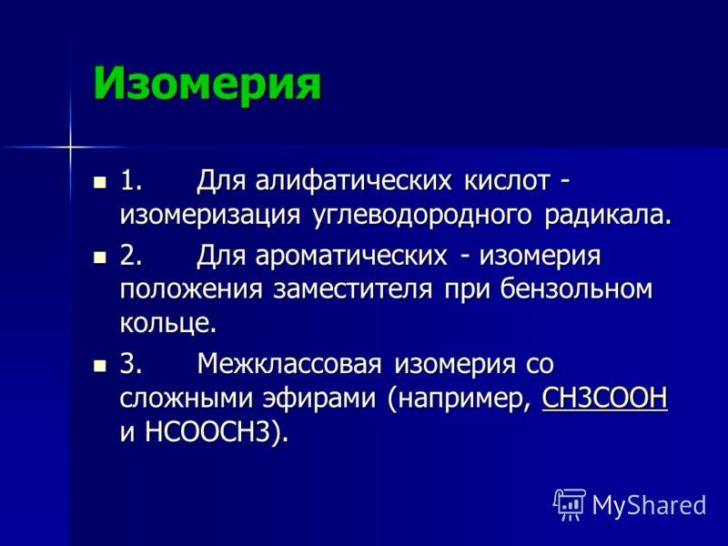 Изомерия 1. Для алифатических кислот - изомеризация углеводородного радикала. 1. Для алифатических кислот - изомеризация углеводородного радикала. 2. Для ароматических - изомерия положения заместителя при бензольном кольце. 2. Для ароматических - изо