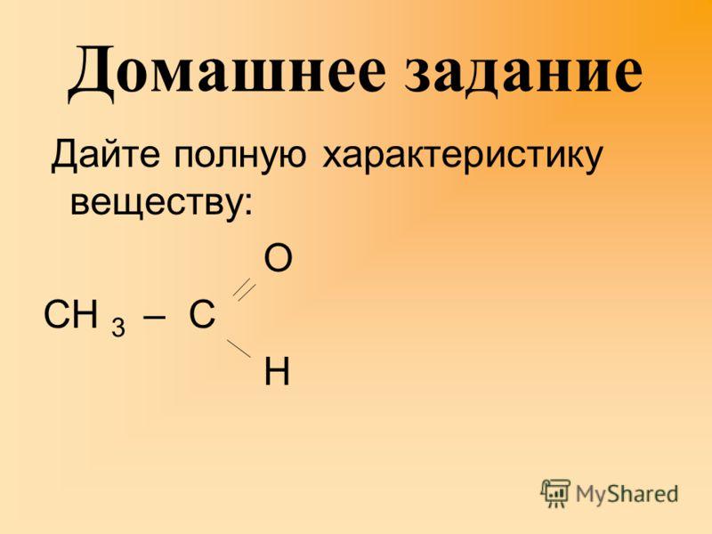 Домашнее задание Дайте полную характеристику веществу: О СН 3 – С Н