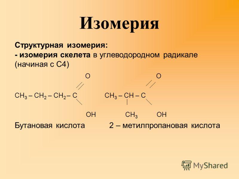 Изомерия Cтруктурная изомерия: - изомерия скелета в углеводородном радикале (начиная с C4) О О СН 3 – СН 2 – СН 2 – С СН 3 – СН – С ОН СН 3 ОН Бутановая кислота 2 – метилпропановая кислота