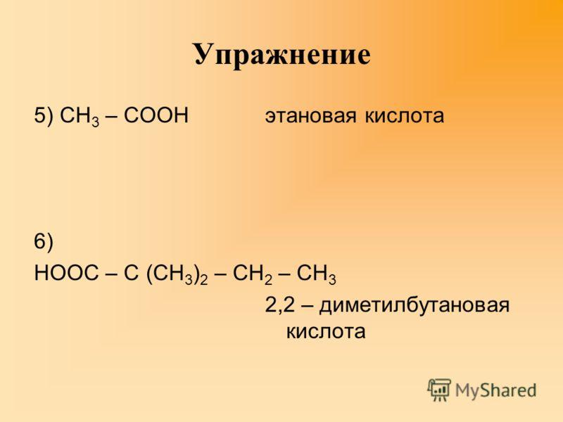 Упражнение 5) СН 3 – СООН 6) НООС – С (СН 3 ) 2 – СН 2 – СН 3 этановая кислота 2,2 – диметилбутановая кислота