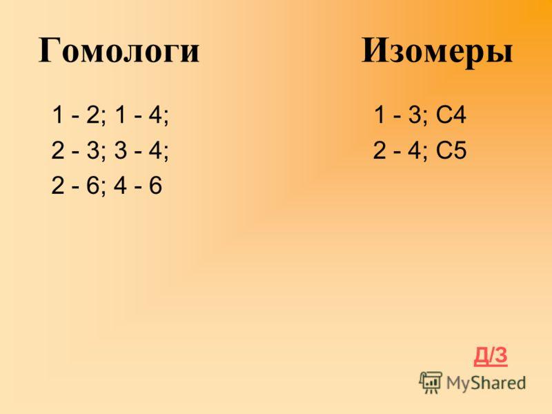 Гомологи Изомеры 1 - 2; 1 - 4; 2 - 3; 3 - 4; 2 - 6; 4 - 6 1 - 3; С4 2 - 4; С5 Д/З