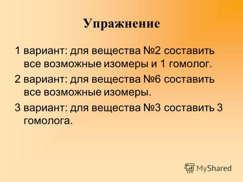 Упражнение 1 вариант: для вещества 2 составить все возможные изомеры и 1 гомолог. 2 вариант: для вещества 6 составить все возможные изомеры. 3 вариант: для вещества 3 составить 3 гомолога.