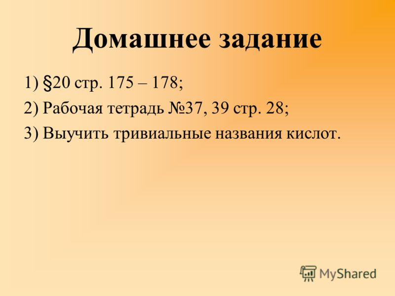 Домашнее задание 1) §20 стр. 175 – 178; 2) Рабочая тетрадь 37, 39 стр. 28; 3) Выучить тривиальные названия кислот.