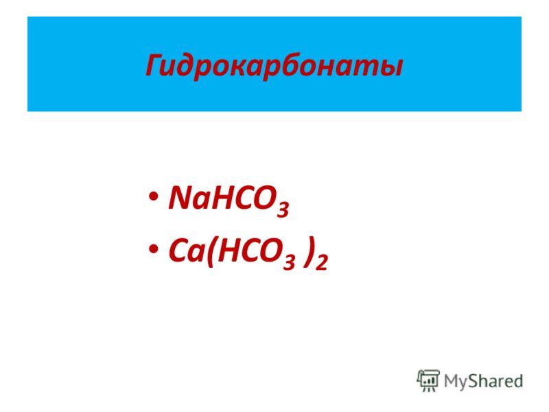 Гидрокарбонаты NaHCO 3 Ca(HCO 3 ) 2