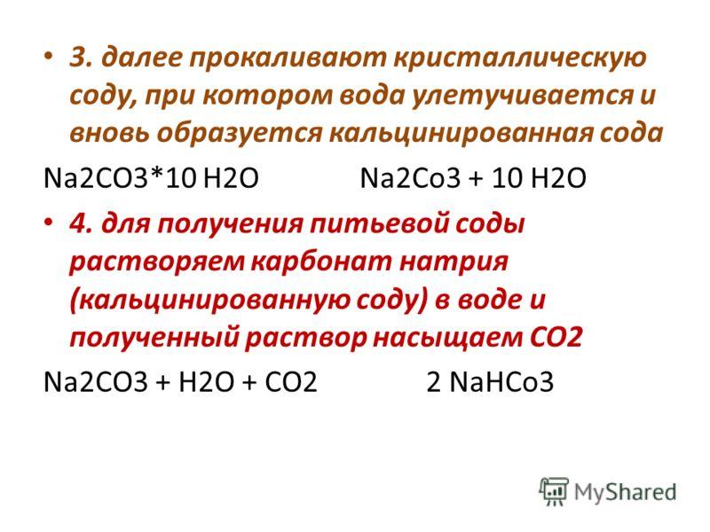 3. далее прокаливают кристаллическую соду, при котором вода улетучивается и вновь образуется кальцинированная сода Na2CO3*10 H2O Na2Co3 + 10 H2O 4. для получения питьевой соды растворяем карбонат натрия (кальцинированную соду) в воде и полученный рас