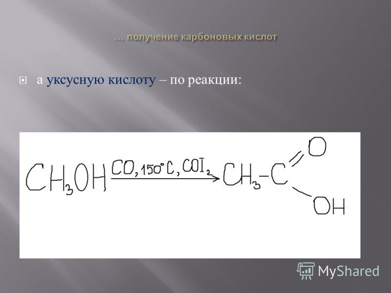 а уксусную кислоту – по реакции :