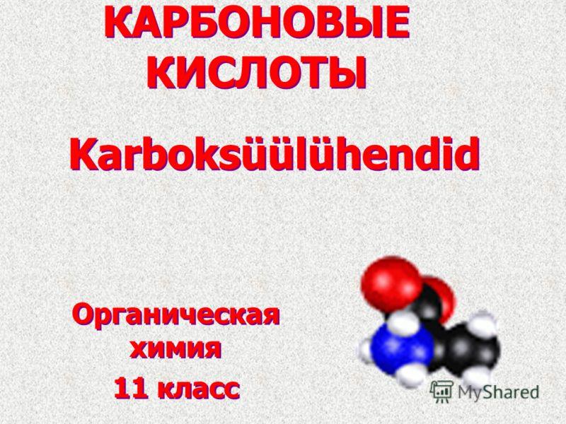 КАРБОНОВЫЕ КИСЛОТЫ Органическая химия 11 класс Органическая химия 11 класс Karboksüülühendid