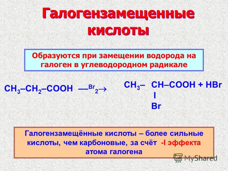Галогензамещенные кислоты CH 3 –CH 2 –COOH –– Br 2 CH 3 –CH–COOH + HBr I Br Образуются при замещении водорода на галоген в углеводородном радикале Галогензамещённые кислоты – более сильные кислоты, чем карбоновые, за счёт -I эффекта атома галогена