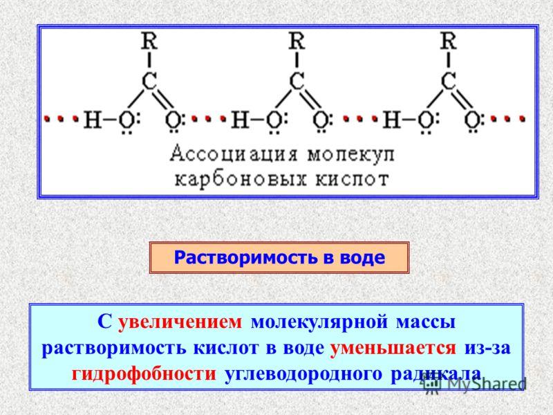 Растворимость в воде С увеличением молекулярной массы растворимость кислот в воде уменьшается из-за гидрофобности углеводородного радикала