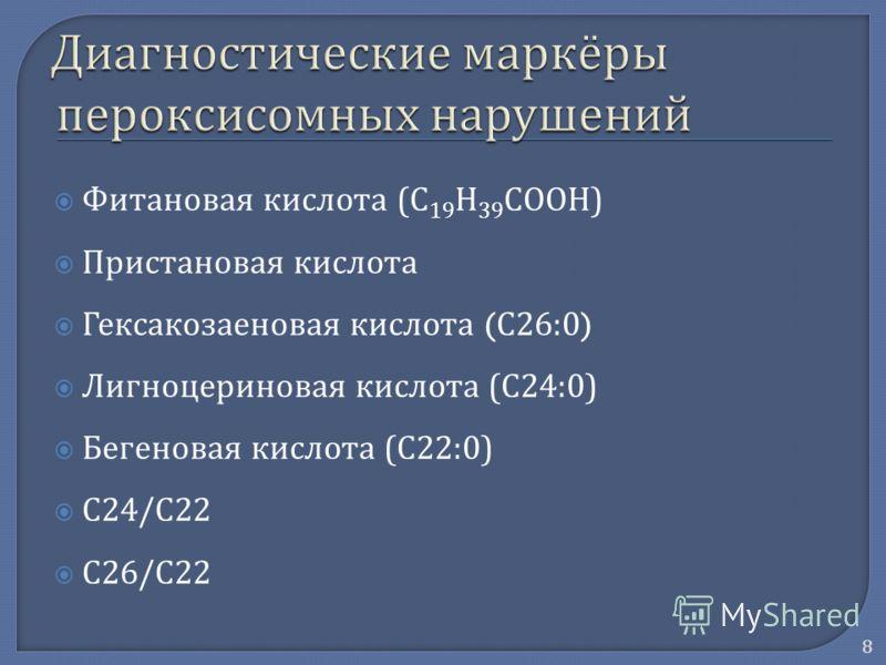 Фитановая кислота ( C 19 H 39 COOH ) Пристановая кислота Гексакозаеновая кислота ( С 26:0) Лигноцериновая кислота ( С 24:0) Бегеновая кислота ( С 22:0) C24/C22 C26/C22 8