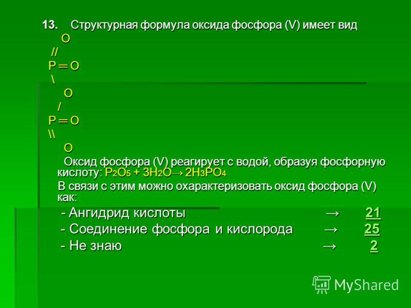 13. Структурная формула оксида фосфора (V) имеет вид О // // Р О Р О \ О / \\ \\ О Оксид фосфора (V) реагирует с водой, образуя фосфорную кислоту: Р 2 О 5 + 3Н 2 О 2Н 3 РО 4 Оксид фосфора (V) реагирует с водой, образуя фосфорную кислоту: Р 2 О 5 + 3Н