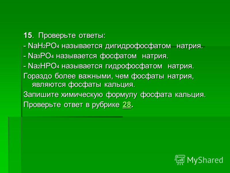 15. Проверьте ответы: - NaH 2 PO 4 называется дигидрофосфатом натрия. - Nа 3 РО 4 называется фосфатом натрия. - Nа 2 НРО 4 называется гидрофосфатом натрия. Гораздо более важными, чем фосфаты натрия, являются фосфаты кальция. Запишите химическую форму