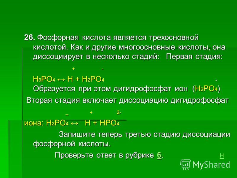 26. Фосфорная кислота является трехосновной кислотой. Как и другие многоосновные кислоты, она диссоциирует в несколько стадий: Первая стадия: + - + - H 3 PO 4 Н + H 2 PO 4 - Образуется при этом дигидрофосфат ион (H 2 PO 4 ) H 3 PO 4 Н + H 2 PO 4 - Об
