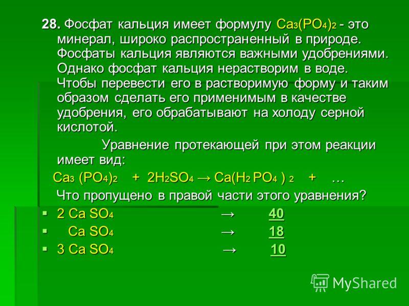 28. Фосфат кальция имеет формулу Ca 3 (PO 4 ) 2 - это минерал, широко распространенный в природе. Фосфаты кальция являются важными удобрениями. Однако фосфат кальция нерастворим в воде. Чтобы перевести его в растворимую форму и таким образом сделать