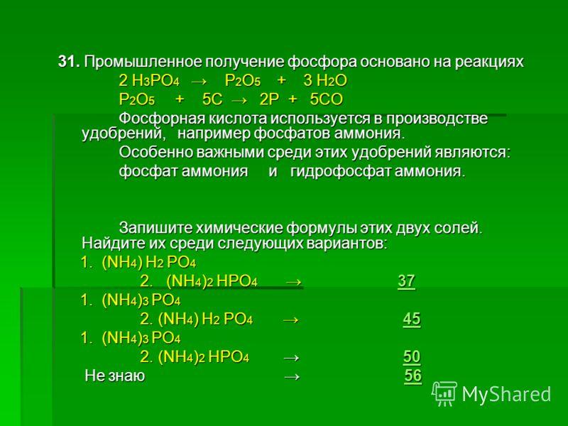 31. Промышленное получение фосфора основано на реакциях 2 H 3 PO 4 Р 2 О 5 + 3 Н 2 О 2 H 3 PO 4 Р 2 О 5 + 3 Н 2 О Р 2 О 5 + 5С 2Р + 5СО Р 2 О 5 + 5С 2Р + 5СО Фосфорная кислота используется в производстве удобрений, например фосфатов аммония. Фосфорна