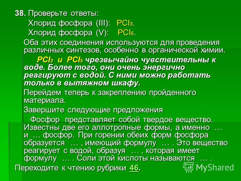 38. Проверьте ответы: Хлорид фосфора (III): PCI 3. Хлорид фосфора (III): PCI 3. Хлорид фосфора (V): PCI 5. Хлорид фосфора (V): PCI 5. Оба этих соединения используются для проведения различных синтезов, особенно в органической химии. Оба этих соединен