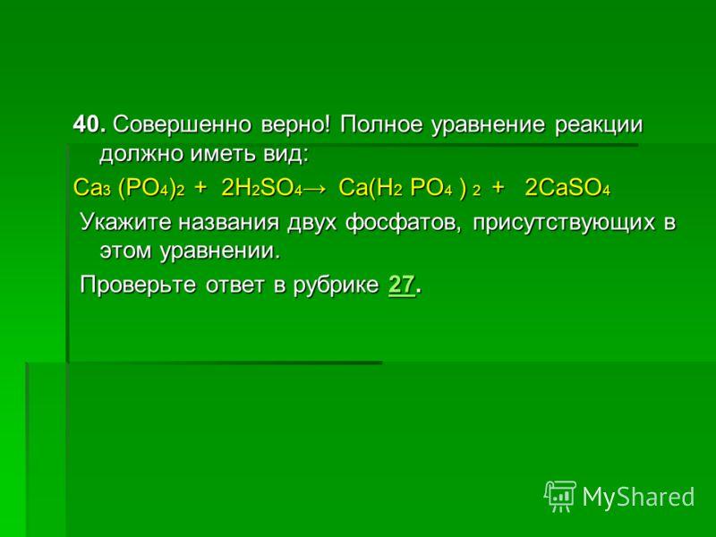 40. Совершенно верно! Полное уравнение реакции должно иметь вид: Ca 3 (PO 4 ) 2 + 2H 2 SO 4 Ca(H 2 PO 4 ) 2 + 2CaSO 4 Укажите названия двух фосфатов, присутствующих в этом уравнении. Укажите названия двух фосфатов, присутствующих в этом уравнении. Пр
