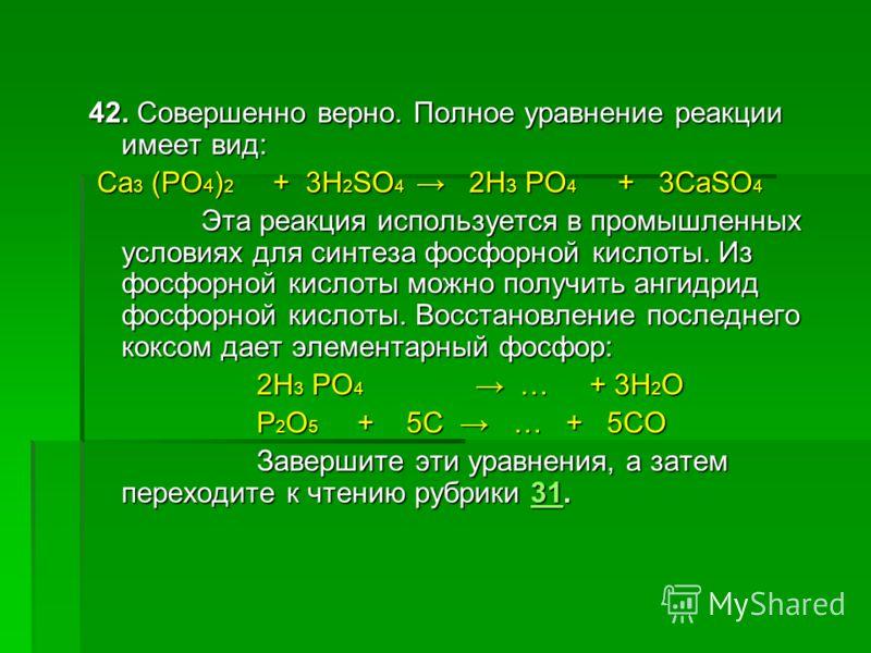 42. Совершенно верно. Полное уравнение реакции имеет вид: Ca 3 (PO 4 ) 2 + 3H 2 SO 4 2H 3 PO 4 + 3CaSO 4 Ca 3 (PO 4 ) 2 + 3H 2 SO 4 2H 3 PO 4 + 3CaSO 4 Эта реакция используется в промышленных условиях для синтеза фосфорной кислоты. Из фосфорной кисло