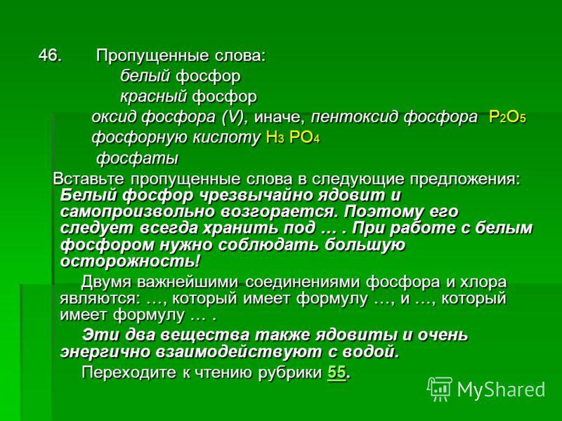 46. Пропущенные слова: белый фосфор белый фосфор красный фосфор красный фосфор оксид фосфора (V), иначе, пентоксид фосфора Р 2 О 5 оксид фосфора (V), иначе, пентоксид фосфора Р 2 О 5 фосфорную кислоту H 3 PO 4 фосфорную кислоту H 3 PO 4 фосфаты фосфа