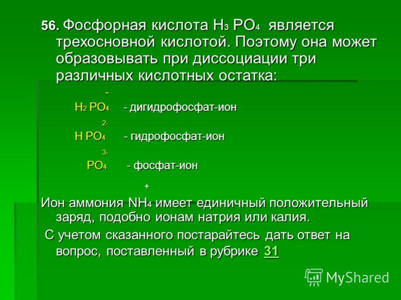 56. Фосфорная кислота H 3 PO 4 является трехосновной кислотой. Поэтому она может образовывать при диссоциации три различных кислотных остатка: - H 2 PO 4 - дигидрофосфат-ион H 2 PO 4 - дигидрофосфат-ион 2- 2- H PO 4 - гидрофосфат-ион H PO 4 - гидрофо