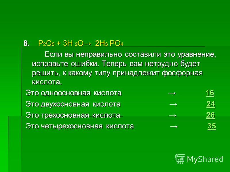 8. P 2 O 5 + 3H 2 O 2H 3 PO 4 Если вы неправильно составили это уравнение, исправьте ошибки. Теперь вам нетрудно будет решить, к какому типу принадлежит фосфорная кислота. Если вы неправильно составили это уравнение, исправьте ошибки. Теперь вам нетр