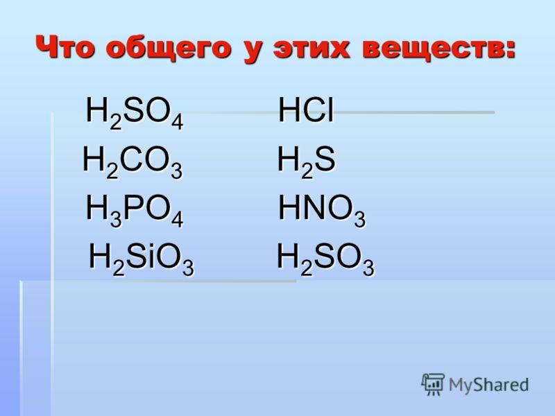 Что общего у этих веществ: Н 2 SO 4 НСl Н 2 SO 4 НСl Н 2 CO 3 Н 2 S Н 2 CO 3 Н 2 S Н 3 РO 4 НNO 3 Н 3 РO 4 НNO 3 Н 2 SiO 3 Н 2 SO 3 Н 2 SiO 3 Н 2 SO 3