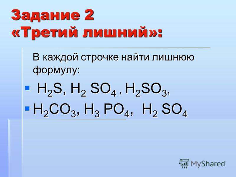 Задание 2 «Третий лишний»: В каждой строчке найти лишнюю формулу: В каждой строчке найти лишнюю формулу: Н 2 S, Н 2 SО 4, Н 2 SО 3, Н 2 S, Н 2 SО 4, Н 2 SО 3, Н 2 СО 3, Н 3 РО 4, Н 2 SО 4 Н 2 СО 3, Н 3 РО 4, Н 2 SО 4