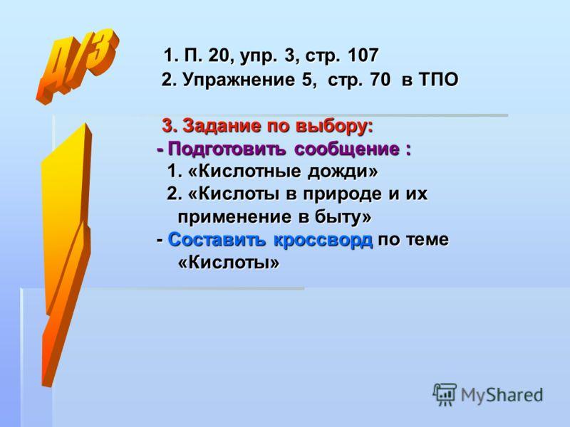 1. П. 20, упр. 3, стр. 107 1. П. 20, упр. 3, стр. 107 2. Упражнение 5, стр. 70 в ТПО 2. Упражнение 5, стр. 70 в ТПО 3. Задание по выбору: 3. Задание по выбору: - Подготовить сообщение : 1. «Кислотные дожди» 1. «Кислотные дожди» 2. «Кислоты в природе