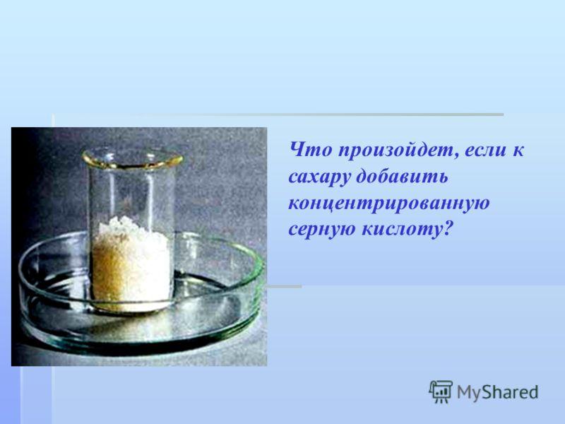 Что произойдет, если к сахару добавить концентрированную серную кислоту?