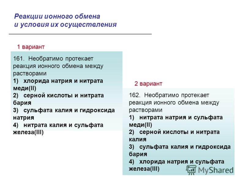 1 вариант 2 вариант Ответы: 161. Необратимо протекает реакция ионного обмена между растворами 1) хлорида натрия и нитрата меди(II) 2) серной кислоты и нитрата бария 3) сульфата калия и гидроксида натрия 4) нитрата калия и сульфата железа(III) 162. Не