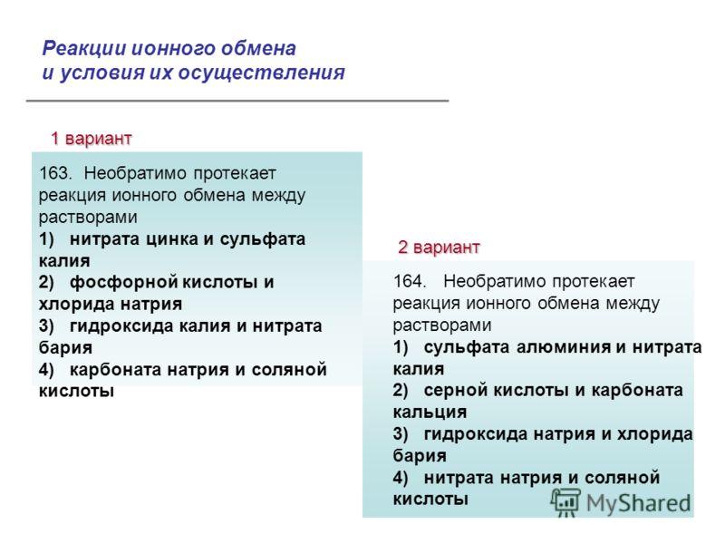 Реакции ионного обмена и условия их осуществления 1 вариант 2 вариант Ответы: 163. Необратимо протекает реакция ионного обмена между растворами 1) нитрата цинка и сульфата калия 2) фосфорной кислоты и хлорида натрия 3) гидроксида калия и нитрата бари