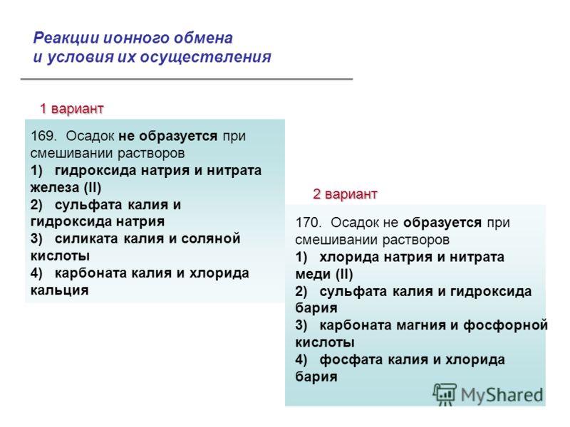 Реакции ионного обмена и условия их осуществления 1 вариант 2 вариант Ответы: 169. Осадок не образуется при смешивании растворов 1) гидроксида натрия и нитрата железа (II) 2) сульфата калия и гидроксида натрия 3) силиката калия и соляной кислоты 4) к