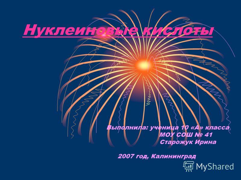 Нуклеиновые кислоты Выполнила: ученица 10 «А» класса МОУ СОШ 41 Старожук Ирина 2007 год, Калининград